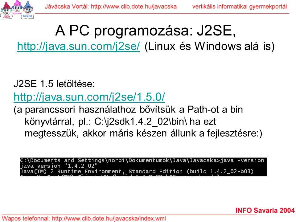 A PC programozása: J2SE, http://java.sun.com/j2se/ (Linux és Windows alá is) http://java.sun.com/j2se/ J2SE 1.5 letöltése: http://java.sun.com/j2se/1.