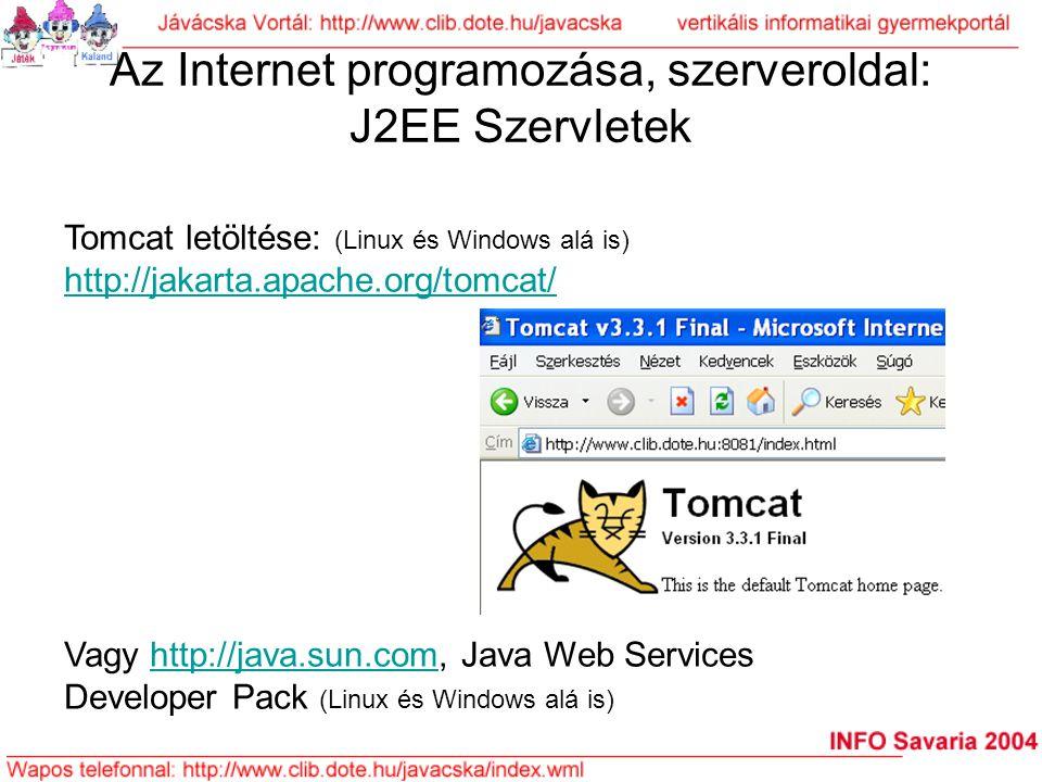 Az Internet programozása, szerveroldal: J2EE Szervletek Tomcat letöltése: (Linux és Windows alá is) http://jakarta.apache.org/tomcat/ Vagy http://java