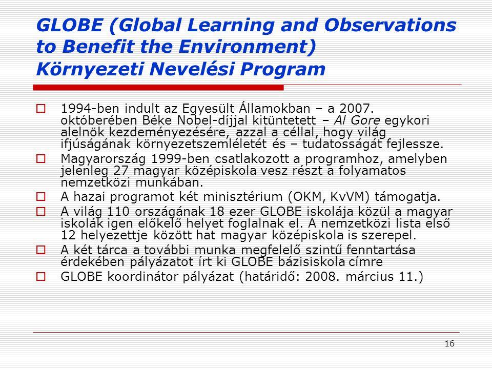 16 GLOBE (Global Learning and Observations to Benefit the Environment) Környezeti Nevelési Program  1994-ben indult az Egyesült Államokban – a 2007.