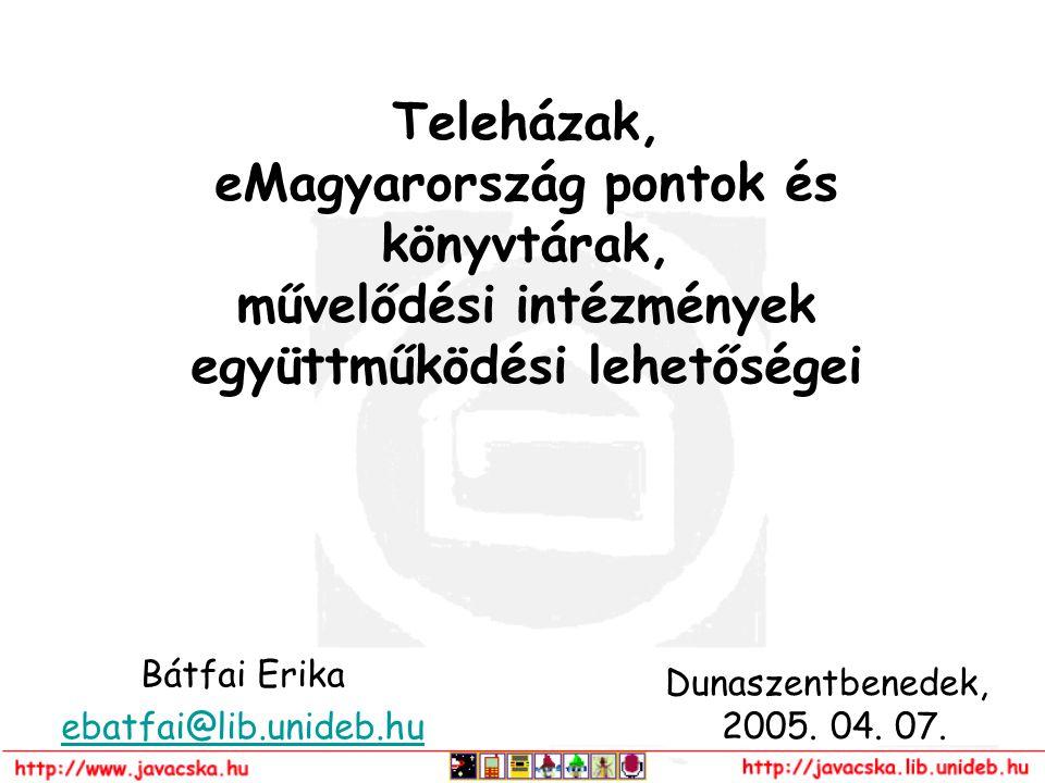 Teleházak, eMagyarország pontok és könyvtárak, művelődési intézmények együttműködési lehetőségei Bátfai Erika ebatfai@lib.unideb.hu Dunaszentbenedek,
