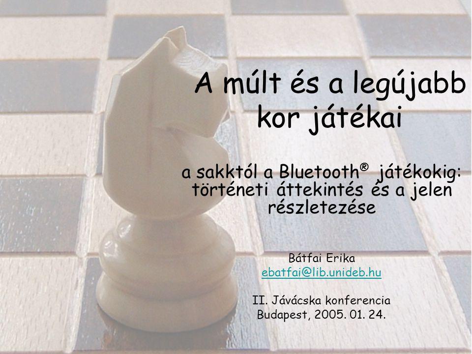 A múlt és a legújabb kor játékai a sakktól a Bluetooth ® játékokig: történeti áttekintés és a jelen részletezése Bátfai Erika ebatfai@lib.unideb.hu II.