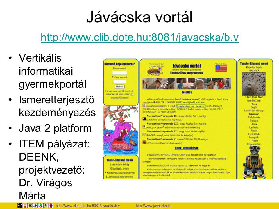 Jávácska vortál http://www.clib.dote.hu:8081/javacska/b.v http://www.clib.dote.hu:8081/javacska/b.v Vertikális informatikai gyermekportál Ismeretterjesztő kezdeményezés Java 2 platform ITEM pályázat: DEENK, projektvezető: Dr.