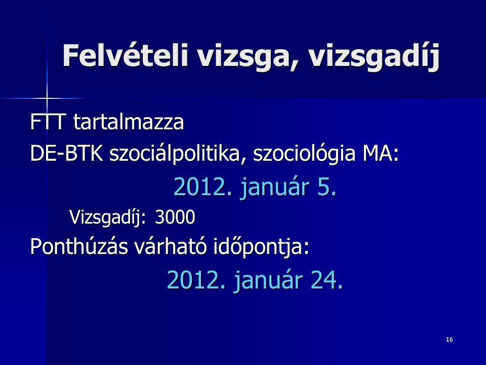 16 Felvételi vizsga, vizsgadíj FTT tartalmazza DE-BTK szociálpolitika, szociológia MA: 2012.