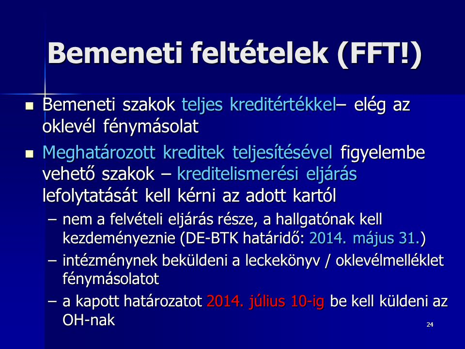 24 Bemeneti feltételek (FFT!) Bemeneti szakok teljes kreditértékkel– elég az oklevél fénymásolat Bemeneti szakok teljes kreditértékkel– elég az oklevé