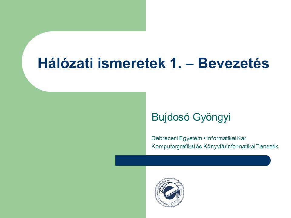 Hálózati ismeretek 1. – Bevezetés Bujdosó Gyöngyi Debreceni Egyetem Informatikai Kar Komputergrafikai és Könyvtárinformatikai Tanszék