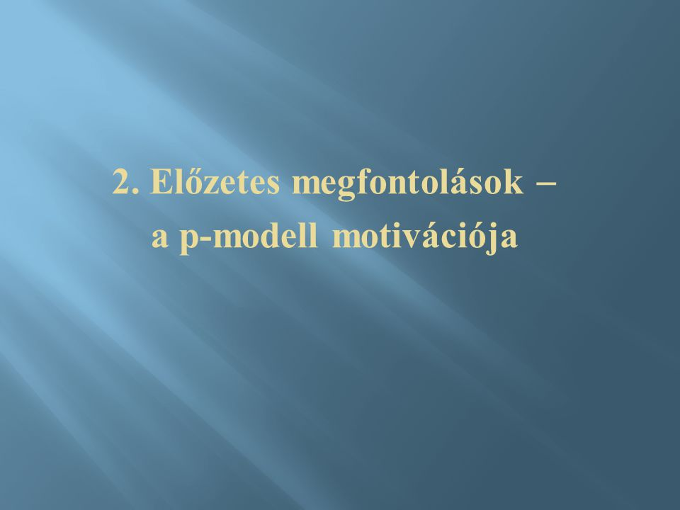 2. Előzetes megfontolások  a p-modell motivációja