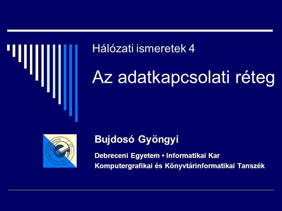 Hálózati ismeretek 4 Az adatkapcsolati réteg Bujdosó Gyöngyi Debreceni Egyetem Informatikai Kar Komputergrafikai és Könyvtárinformatikai Tanszék