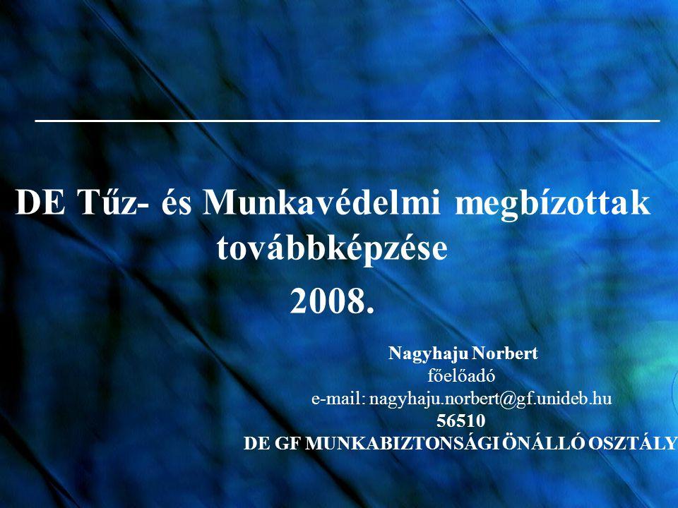 DE Tűz- és Munkavédelmi megbízottak továbbképzése 2008. Nagyhaju Norbert főelőadó e-mail: nagyhaju.norbert@gf.unideb.hu 56510 DE GF MUNKABIZTONSÁGI ÖN