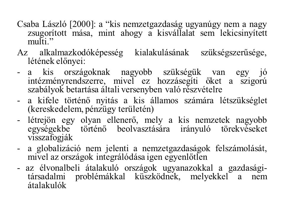 Csaba László [2000]: a kis nemzetgazdaság ugyanúgy nem a nagy zsugorított mása, mint ahogy a kisvállalat sem lekicsinyített multi. Az alkalmazkodóképesség kialakulásának szükségszerűsége, létének előnyei: -a kis országoknak nagyobb szükségük van egy jó intézményrendszerre, mivel ez hozzásegíti őket a szigorú szabályok betartása általi versenyben való részvételre -a kifele történő nyitás a kis államos számára létszükséglet (kereskedelem, pénzügy területén) -létrejön egy olyan ellenerő, mely a kis nemzetek nagyobb egységekbe történő beolvasztására irányuló törekvéseket visszafogják -a globalizáció nem jelenti a nemzetgazdaságok felszámolását, mivel az országok integrálódása igen egyenlőtlen - az élvonalbeli átalakuló országok ugyanazokkal a gazdasági- társadalmi problémákkal küszködnek, melyekkel a nem átalakulók