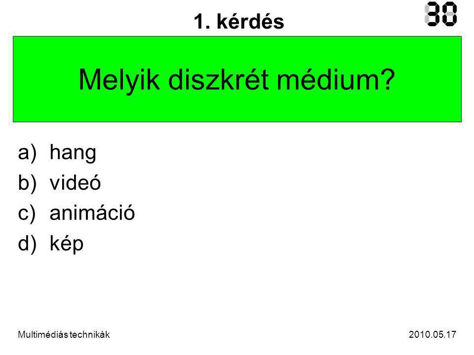 2010.05.17Multimédiás technikák 1. kérdés Melyik diszkrét médium a)hang b)videó c)animáció d)kép