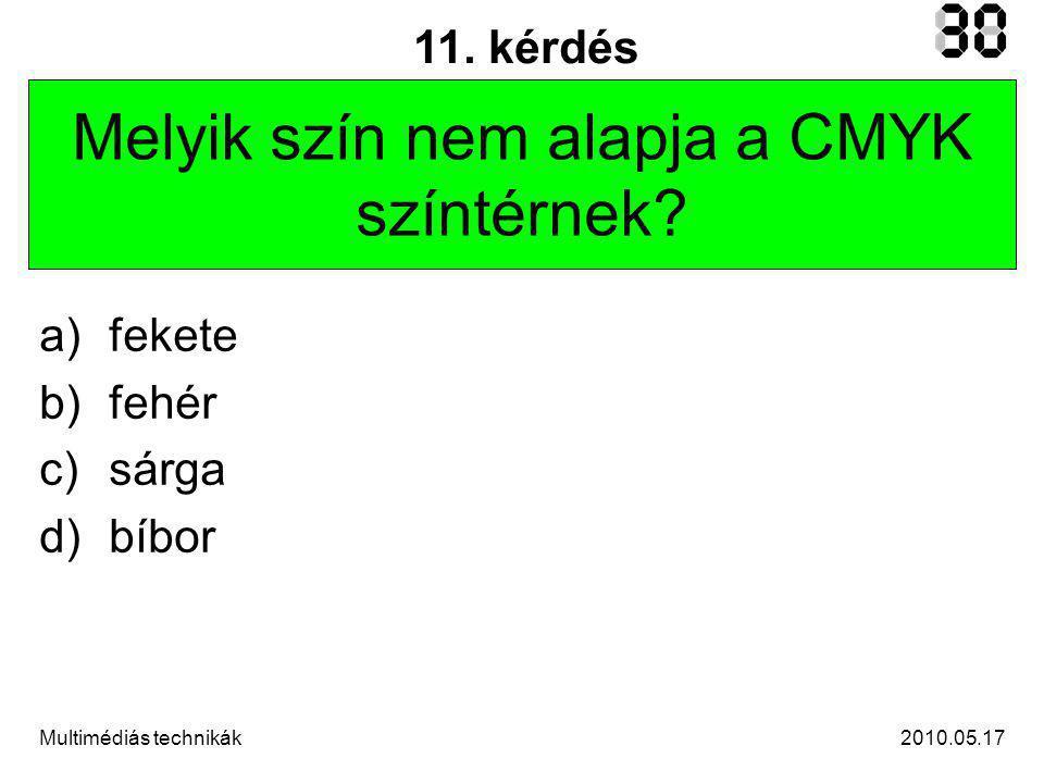2010.05.17Multimédiás technikák 11. kérdés Melyik szín nem alapja a CMYK színtérnek.