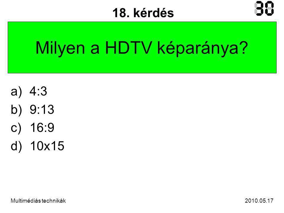 2010.05.17Multimédiás technikák 18. kérdés Milyen a HDTV képaránya a)4:3 b)9:13 c)16:9 d)10x15