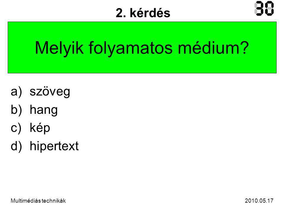2010.05.17Multimédiás technikák 2. kérdés Melyik folyamatos médium.