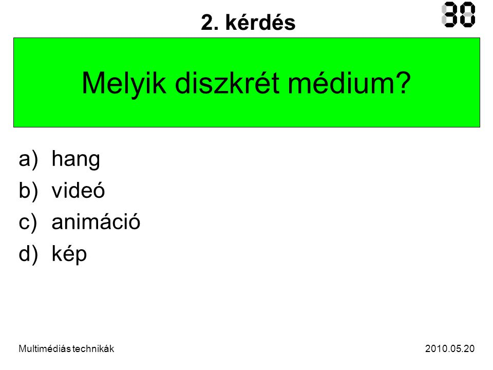 2010.05.20Multimédiás technikák 2. kérdés Melyik diszkrét médium a)hang b)videó c)animáció d)kép