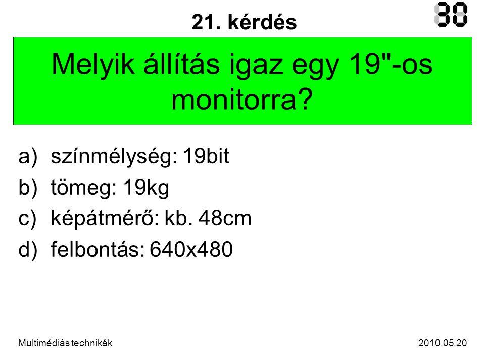 2010.05.20Multimédiás technikák 21. kérdés Melyik állítás igaz egy 19 -os monitorra.