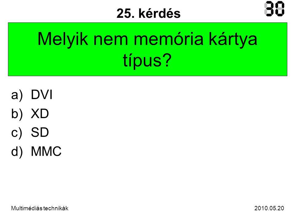 2010.05.20Multimédiás technikák 25. kérdés Melyik nem memória kártya típus? a)DVI b)XD c)SD d)MMC