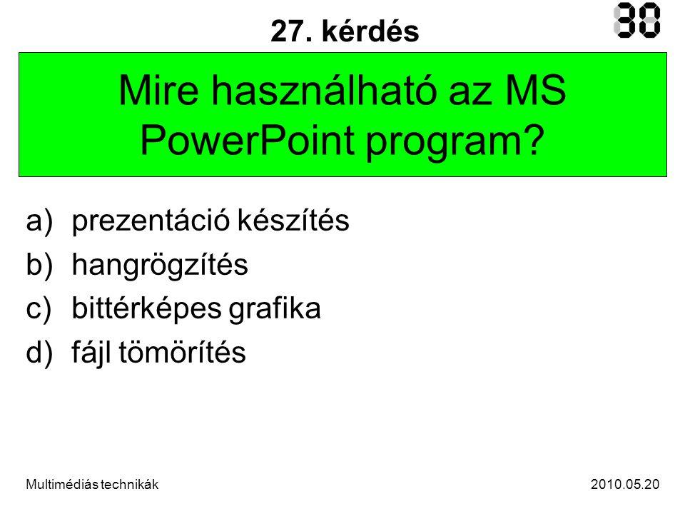 2010.05.20Multimédiás technikák 27. kérdés Mire használható az MS PowerPoint program.