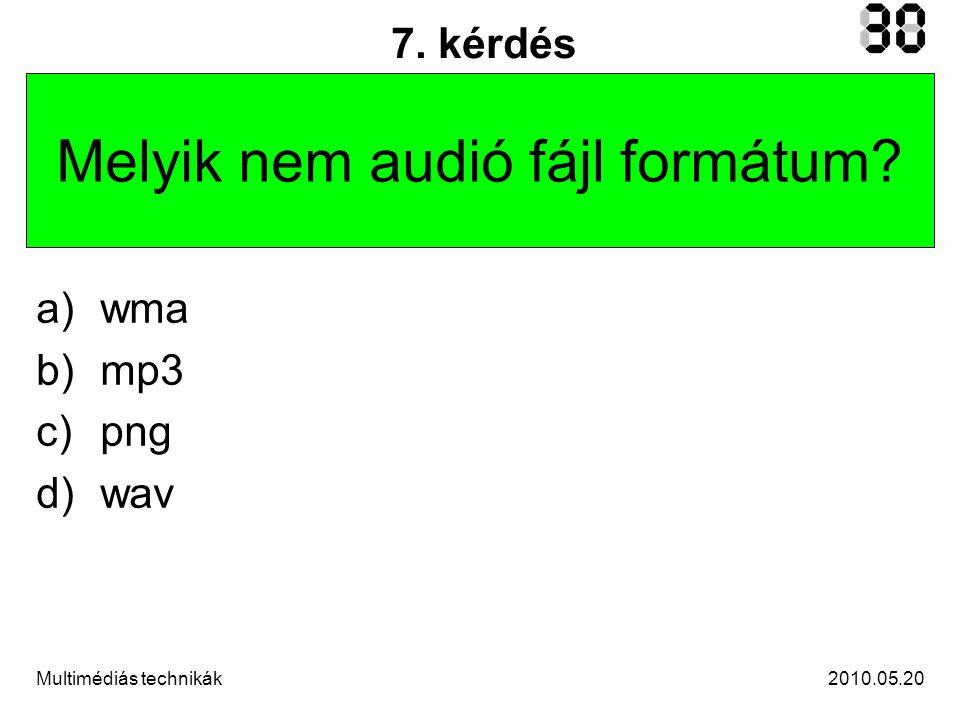 2010.05.20Multimédiás technikák 7. kérdés Melyik nem audió fájl formátum a)wma b)mp3 c)png d)wav