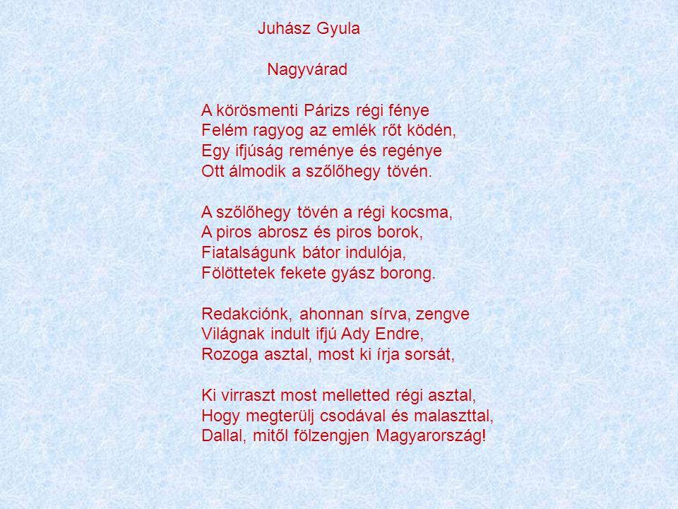 Juhász Gyula Nagyvárad A körösmenti Párizs régi fénye Felém ragyog az emlék rőt ködén, Egy ifjúság reménye és regénye Ott álmodik a szőlőhegy tövén.