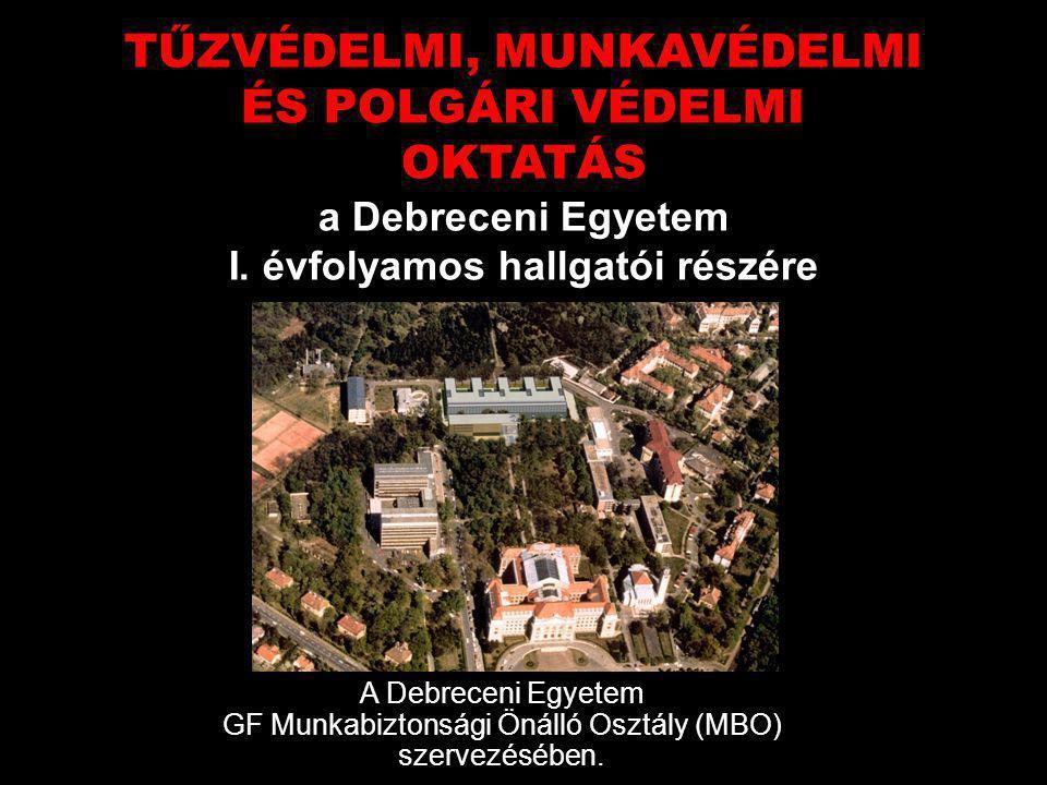 TŰZVÉDELMI, MUNKAVÉDELMI ÉS POLGÁRI VÉDELMI OKTATÁS a Debreceni Egyetem I. évfolyamos hallgatói részére A Debreceni Egyetem GF Munkabiztonsági Önálló