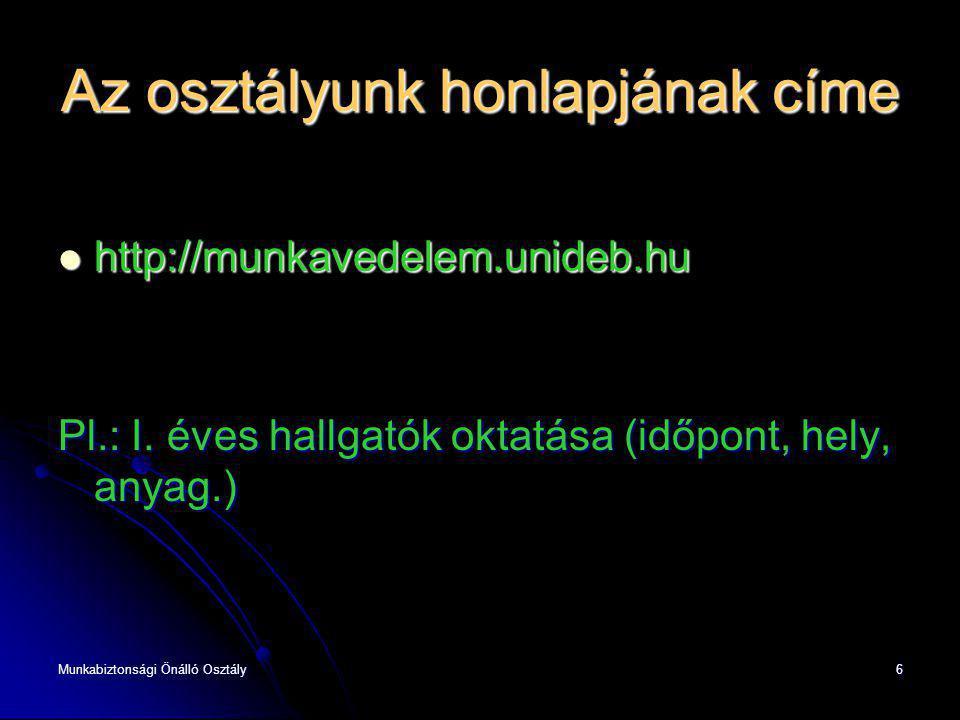 6 Az osztályunk honlapjának címe http://munkavedelem.unideb.hu http://munkavedelem.unideb.hu Pl.: I. éves hallgatók oktatása (időpont, hely, anyag.)
