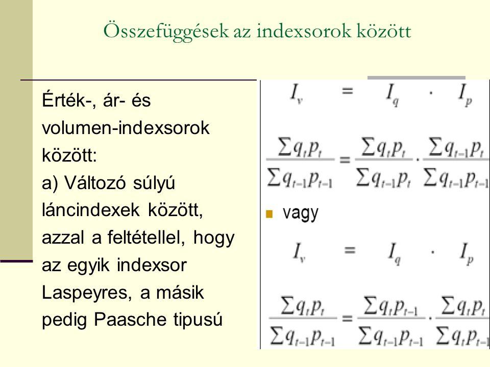 Összefüggések az indexsorok között Érték-, ár- és volumen-indexsorok között: a) Változó súlyú láncindexek között, azzal a feltétellel, hogy az egyik indexsor Laspeyres, a másik pedig Paasche tipusú