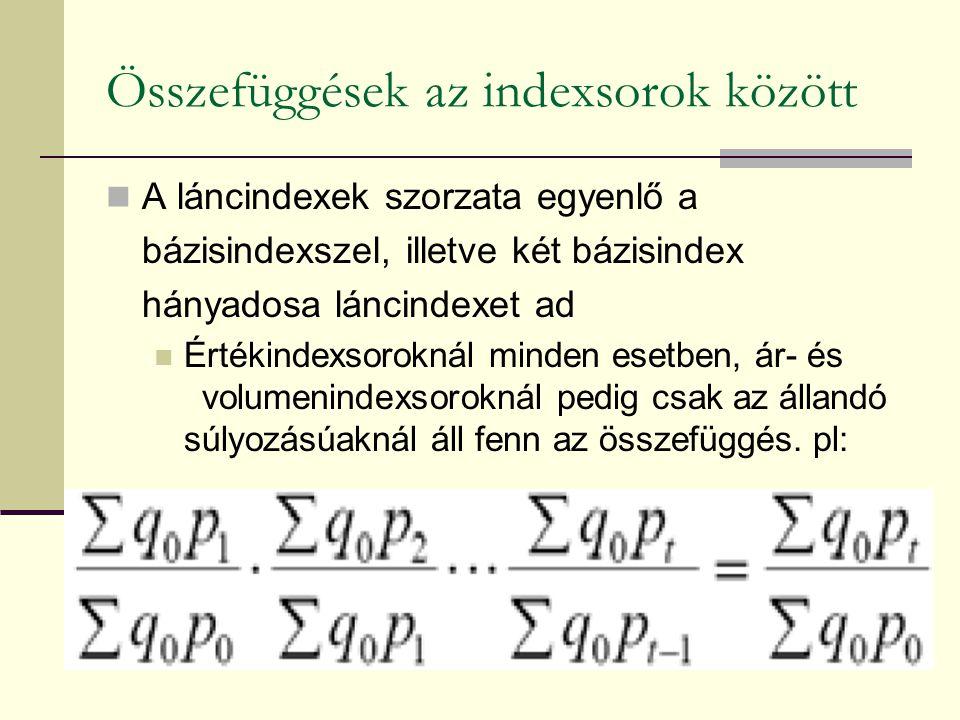 Összefüggések az indexsorok között A láncindexek szorzata egyenlő a bázisindexszel, illetve két bázisindex hányadosa láncindexet ad Értékindexsoroknál minden esetben, ár- és volumenindexsoroknál pedig csak az állandó súlyozásúaknál áll fenn az összefüggés.
