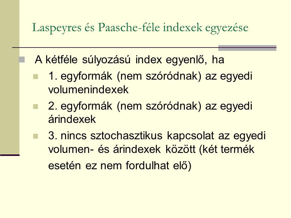 Laspeyres és Paasche-féle indexek egyezése A kétféle súlyozású index egyenlő, ha 1. egyformák (nem szóródnak) az egyedi volumenindexek 2. egyformák (n