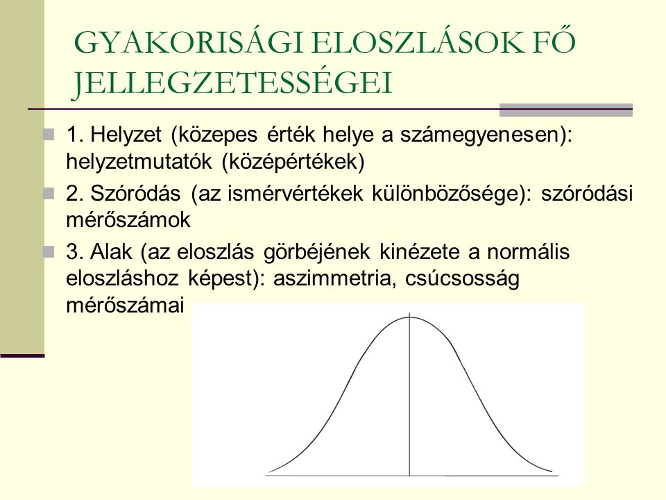 GYAKORISÁGI ELOSZLÁSOK FŐ JELLEGZETESSÉGEI 1. Helyzet (közepes érték helye a számegyenesen): helyzetmutatók (középértékek) 2. Szóródás (az ismérvérték