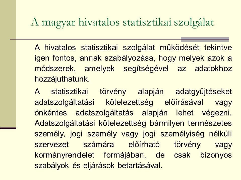 A magyar hivatalos statisztikai szolgálat A hivatalos statisztikai szolgálat működését tekintve igen fontos, annak szabályozása, hogy melyek azok a módszerek, amelyek segítségével az adatokhoz hozzájuthatunk.