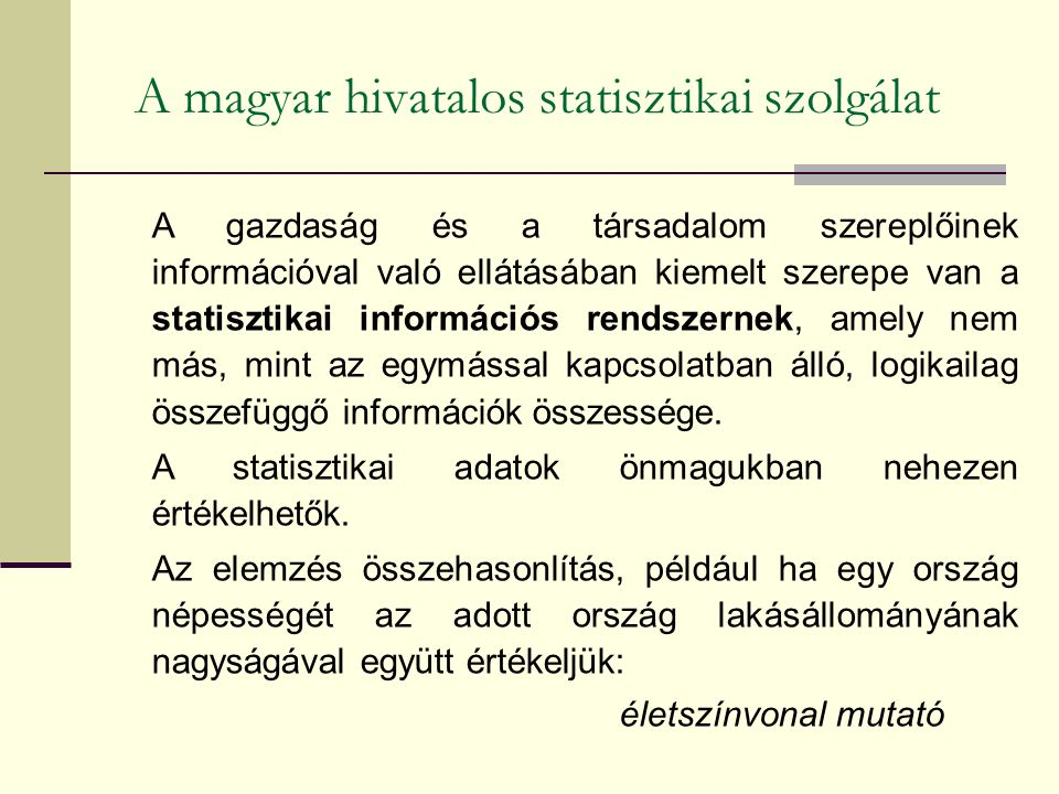 A magyar hivatalos statisztikai szolgálat A gazdaság és a társadalom szereplőinek információval való ellátásában kiemelt szerepe van a statisztikai információs rendszernek, amely nem más, mint az egymással kapcsolatban álló, logikailag összefüggő információk összessége.