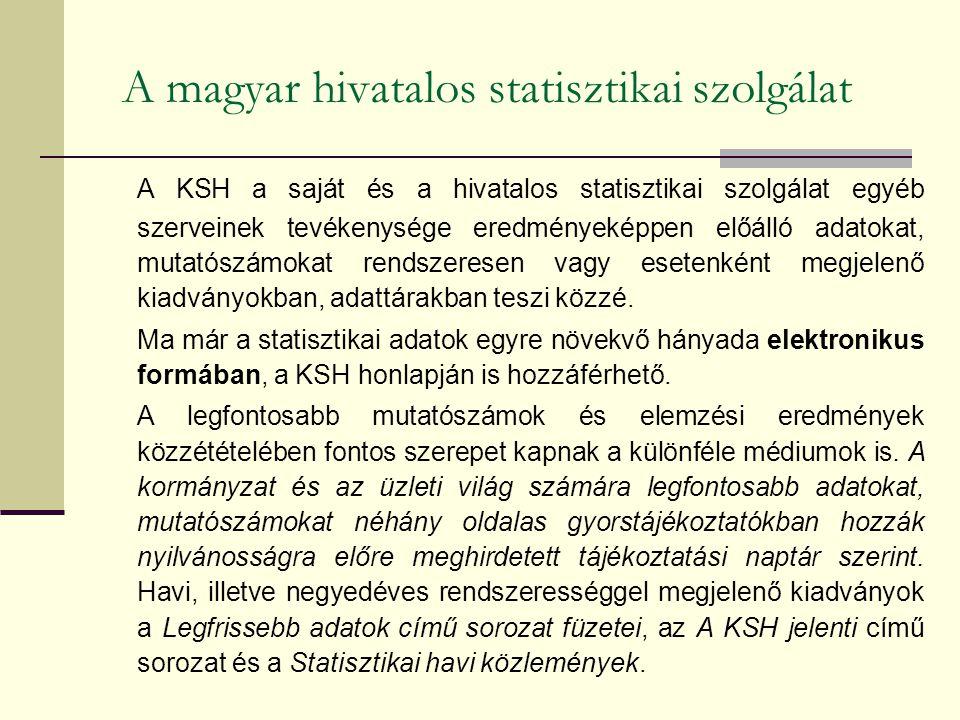 A magyar hivatalos statisztikai szolgálat A KSH a saját és a hivatalos statisztikai szolgálat egyéb szerveinek tevékenysége eredményeképpen előálló adatokat, mutatószámokat rendszeresen vagy esetenként megjelenő kiadványokban, adattárakban teszi közzé.