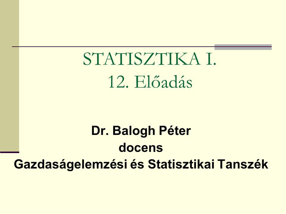 Dr. Balogh Péter docens Gazdaságelemzési és Statisztikai Tanszék STATISZTIKA I. 12. Előadás