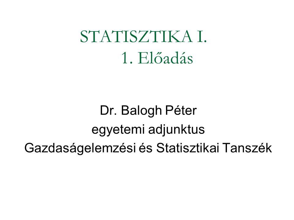 STATISZTIKA I. 1. Előadás Dr. Balogh Péter egyetemi adjunktus Gazdaságelemzési és Statisztikai Tanszék
