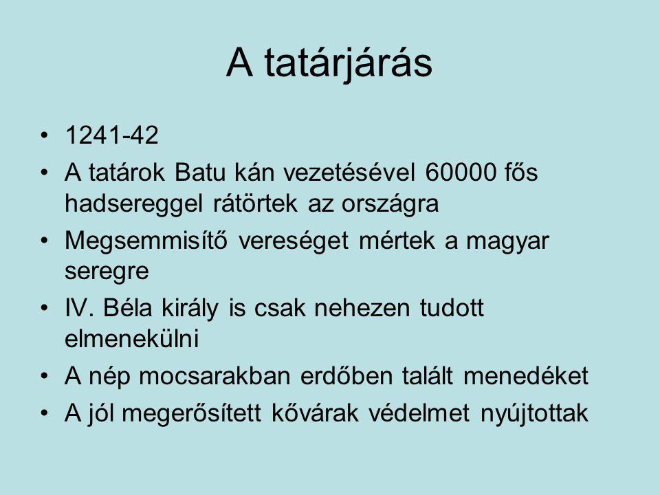 A tatárjárás 1241-42 A tatárok Batu kán vezetésével 60000 fős hadsereggel rátörtek az országra Megsemmisítő vereséget mértek a magyar seregre IV. Béla