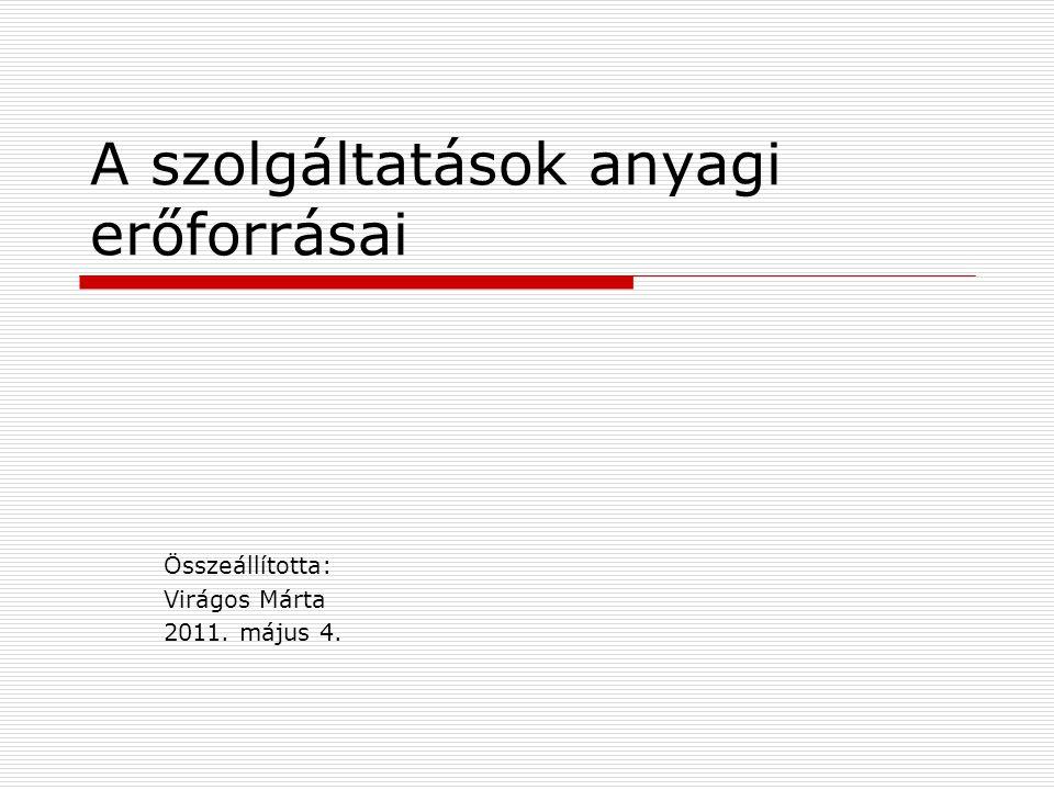 A szolgáltatások anyagi erőforrásai Összeállította: Virágos Márta 2011. május 4.