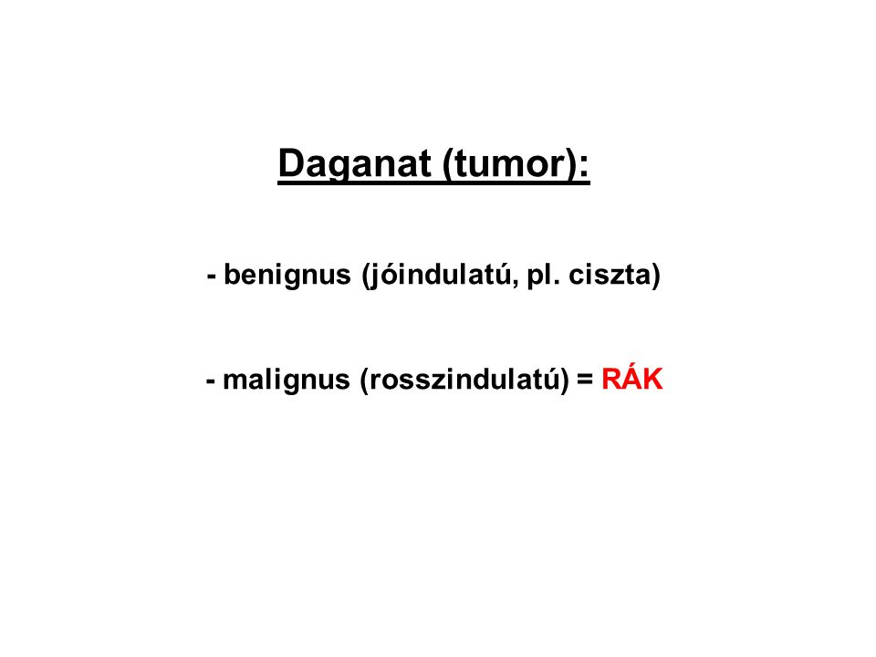 Daganat (tumor): - benignus (jóindulatú, pl. ciszta) - malignus (rosszindulatú) = RÁK