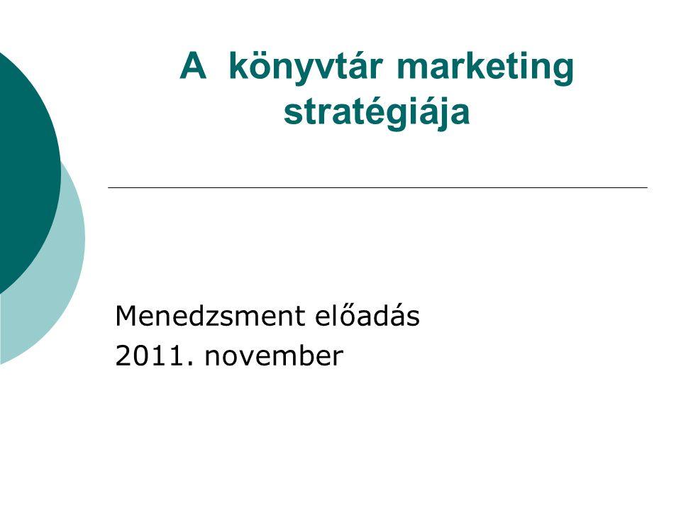 A könyvtár marketing stratégiája Menedzsment előadás 2011. november