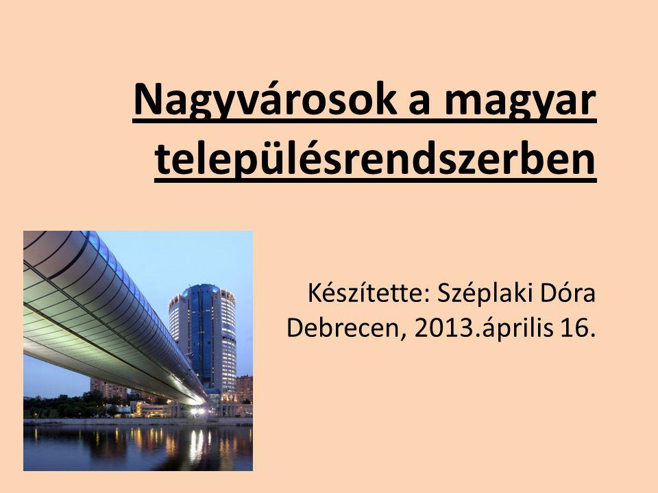 Nagyvárosok a magyar településrendszerben Készítette: Széplaki Dóra Debrecen, 2013.április 16.