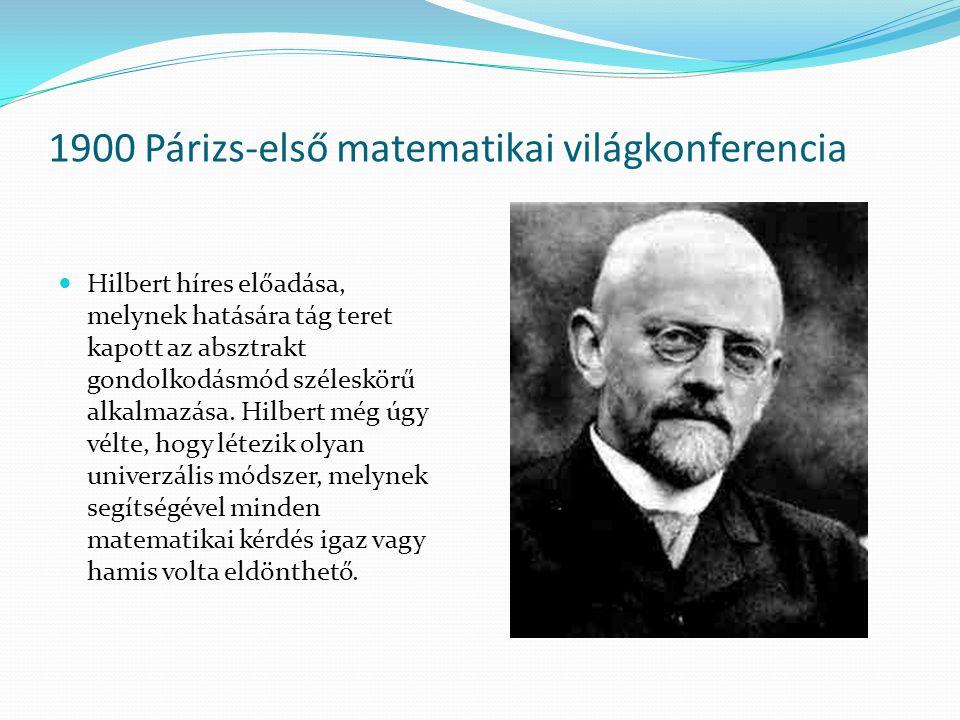 1900 Párizs-első matematikai világkonferencia Hilbert híres előadása, melynek hatására tág teret kapott az absztrakt gondolkodásmód széleskörű alkalma