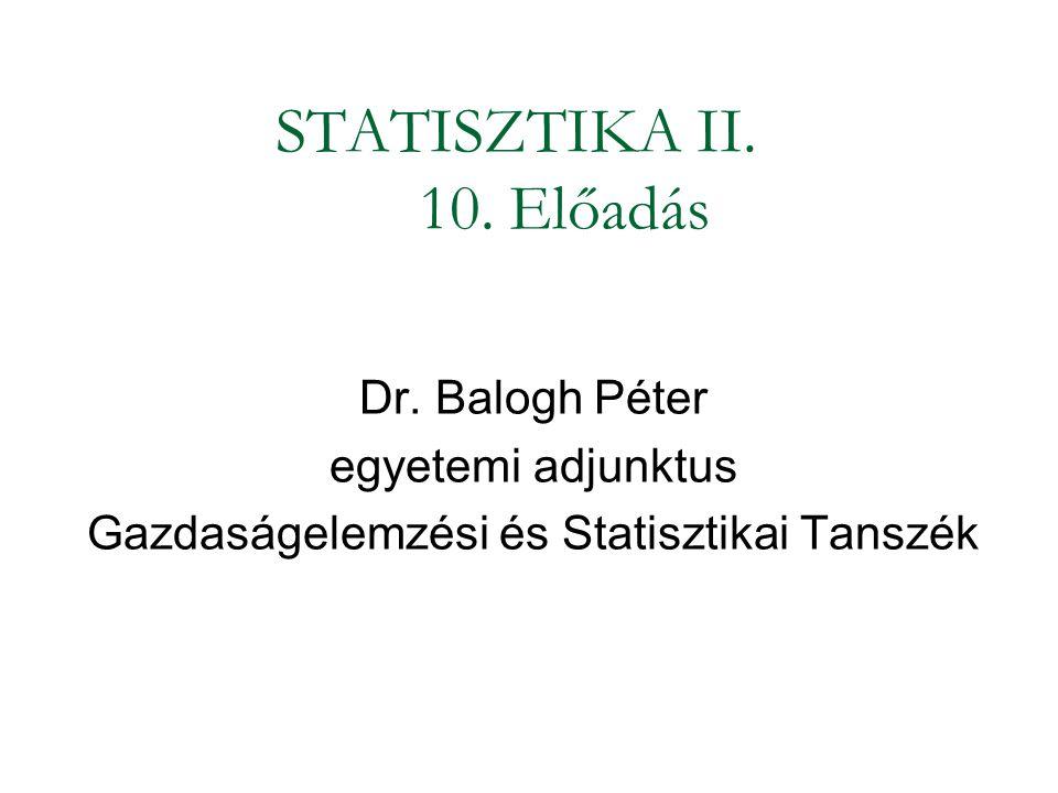 STATISZTIKA II. 10. Előadás Dr. Balogh Péter egyetemi adjunktus Gazdaságelemzési és Statisztikai Tanszék