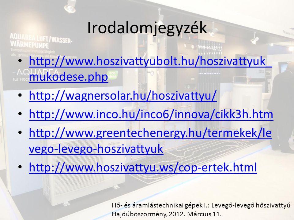 Irodalomjegyzék http://www.hoszivattyubolt.hu/hoszivattyuk_ mukodese.php http://www.hoszivattyubolt.hu/hoszivattyuk_ mukodese.php http://wagnersolar.hu/hoszivattyu/ http://www.inco.hu/inco6/innova/cikk3h.htm http://www.greentechenergy.hu/termekek/le vego-levego-hoszivattyuk http://www.greentechenergy.hu/termekek/le vego-levego-hoszivattyuk http://www.hoszivattyu.ws/cop-ertek.html Hő- és áramlástechnikai gépek I.: Levegő-levegő hőszivattyú Hajdúböszörmény, 2012.