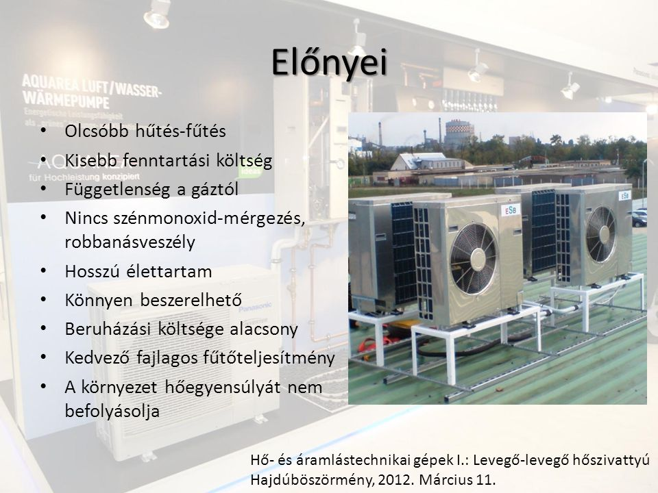 Előnyei Olcsóbb hűtés-fűtés Kisebb fenntartási költség Függetlenség a gáztól Nincs szénmonoxid-mérgezés, robbanásveszély Hosszú élettartam Könnyen beszerelhető Beruházási költsége alacsony Kedvező fajlagos fűtőteljesítmény A környezet hőegyensúlyát nem befolyásolja Hő- és áramlástechnikai gépek I.: Levegő-levegő hőszivattyú Hajdúböszörmény, 2012.