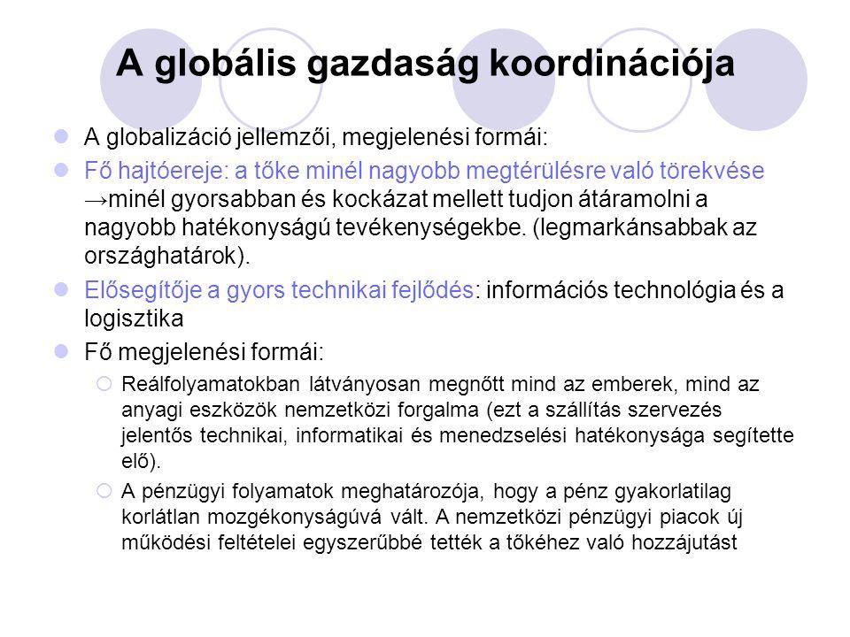 A globális gazdaság koordinációja A globalizáció jellemzői, megjelenési formái: Fő hajtóereje: a tőke minél nagyobb megtérülésre való törekvése →minél