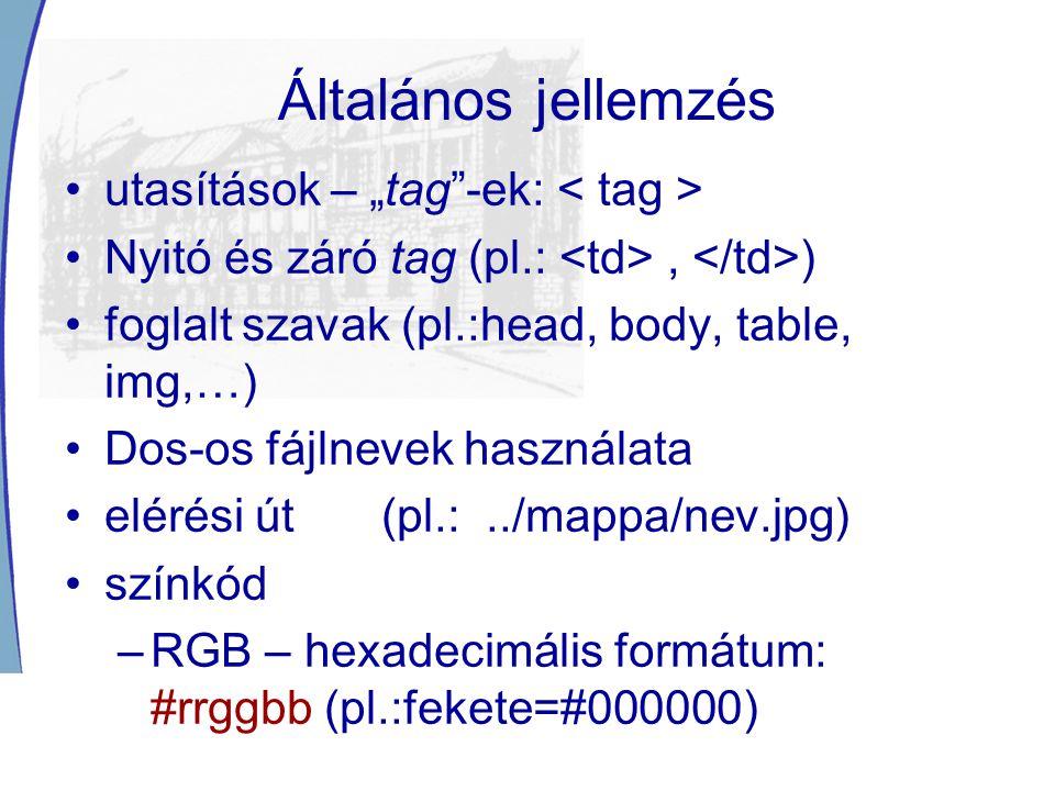 """Általános jellemzés utasítások – """"tag -ek: Nyitó és záró tag (pl.:, ) foglalt szavak (pl.:head, body, table, img,…) Dos-os fájlnevek használata elérési út (pl.:../mappa/nev.jpg) színkód –RGB – hexadecimális formátum: #rrggbb (pl.:fekete=#000000)"""