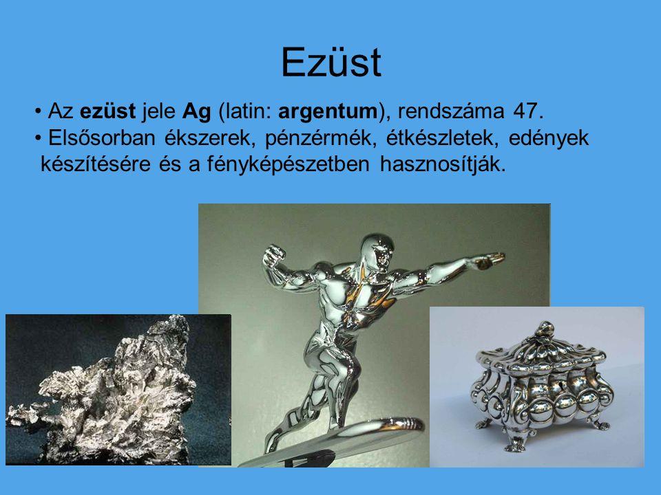 Ezüst Az ezüst jele Ag (latin: argentum), rendszáma 47. Elsősorban ékszerek, pénzérmék, étkészletek, edények készítésére és a fényképészetben hasznosí