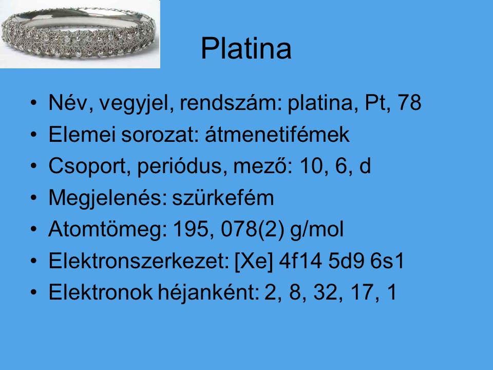 Platina Név, vegyjel, rendszám: platina, Pt, 78 Elemei sorozat: átmenetifémek Csoport, periódus, mező: 10, 6, d Megjelenés: szürkefém Atomtömeg: 195, 078(2) g/mol Elektronszerkezet: [Xe] 4f14 5d9 6s1 Elektronok héjanként: 2, 8, 32, 17, 1