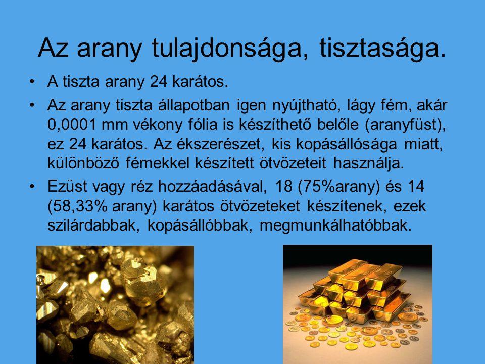 A tiszta arany 24 karátos. Az arany tiszta állapotban igen nyújtható, lágy fém, akár 0,0001 mm vékony fólia is készíthető belőle (aranyfüst), ez 24 ka