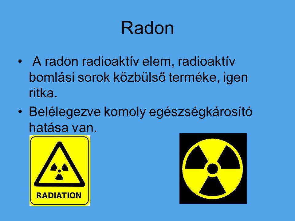 Radon A radon radioaktív elem, radioaktív bomlási sorok közbülső terméke, igen ritka. Belélegezve komoly egészségkárosító hatása van.