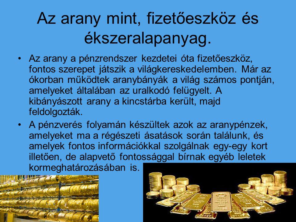 Az arany mint, fizetőeszköz és ékszeralapanyag. Az arany a pénzrendszer kezdetei óta fizetőeszköz, fontos szerepet játszik a világkereskedelemben. Már